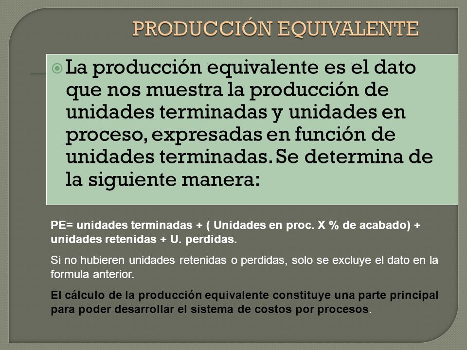 La producción equivalente es el dato que nos muestra la producción de unidades terminadas y unidades en proceso, expresadas en función de unidades terminadas.