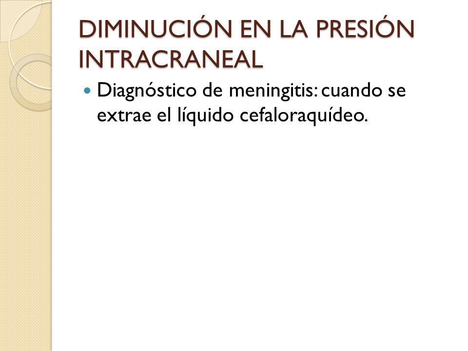 DIMINUCIÓN EN LA PRESIÓN INTRACRANEAL Diagnóstico de meningitis: cuando se extrae el líquido cefaloraquídeo.