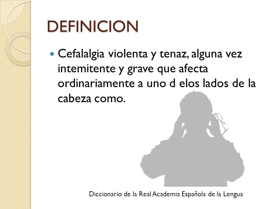 DEFINICION Cefalalgia violenta y tenaz, alguna vez intemitente y grave que afecta ordinariamente a uno d elos lados de la cabeza como. Diccionario de