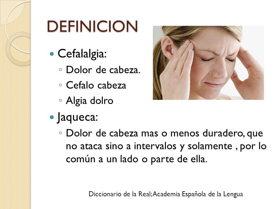 DEFINICION Cefalalgia: Dolor de cabeza. Cefalo cabeza Algia dolro Jaqueca: Dolor de cabeza mas o menos duradero, que no ataca sino a intervalos y sola