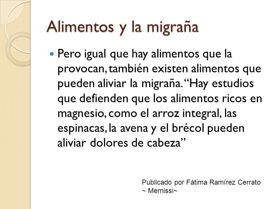 Alimentos y la migraña Pero igual que hay alimentos que la provocan, también existen alimentos que pueden aliviar la migraña. Hay estudios que defiend