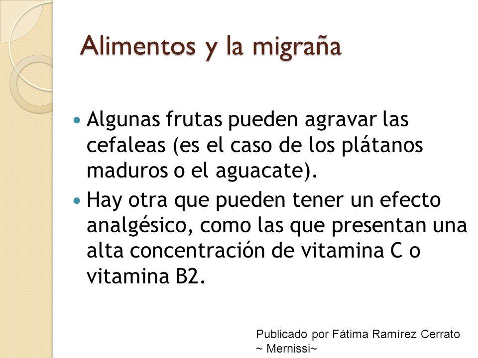 Alimentos y la migraña Algunas frutas pueden agravar las cefaleas (es el caso de los plátanos maduros o el aguacate). Hay otra que pueden tener un efe