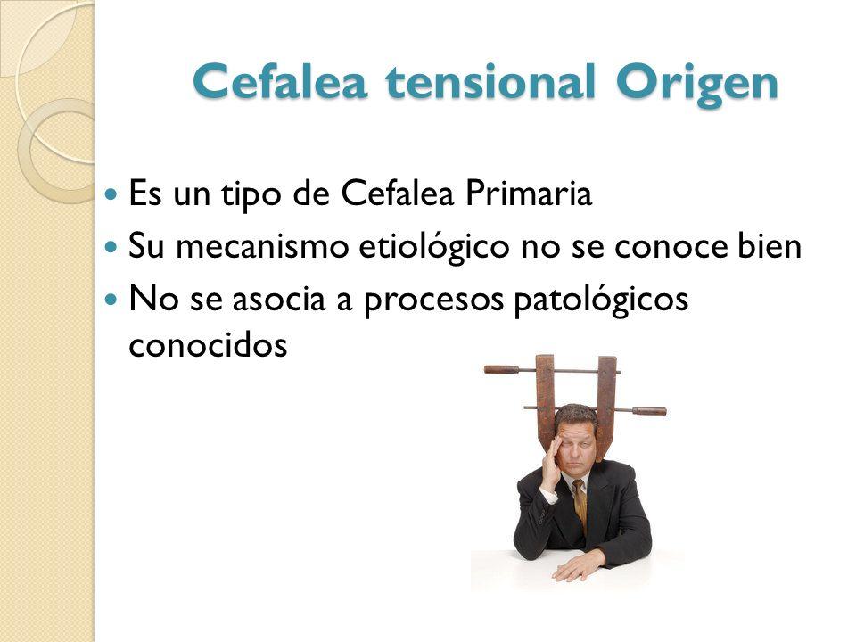 Cefalea tensional Origen Es un tipo de Cefalea Primaria Su mecanismo etiológico no se conoce bien No se asocia a procesos patológicos conocidos