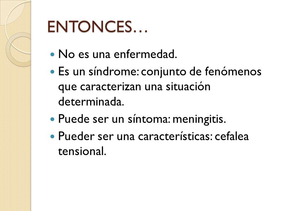 ENTONCES… No es una enfermedad. Es un síndrome: conjunto de fenómenos que caracterizan una situación determinada. Puede ser un síntoma: meningitis. Pu