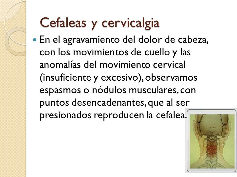Cefaleas y cervicalgia En el agravamiento del dolor de cabeza, con los movimientos de cuello y las anomalías del movimiento cervical (insuficiente y e