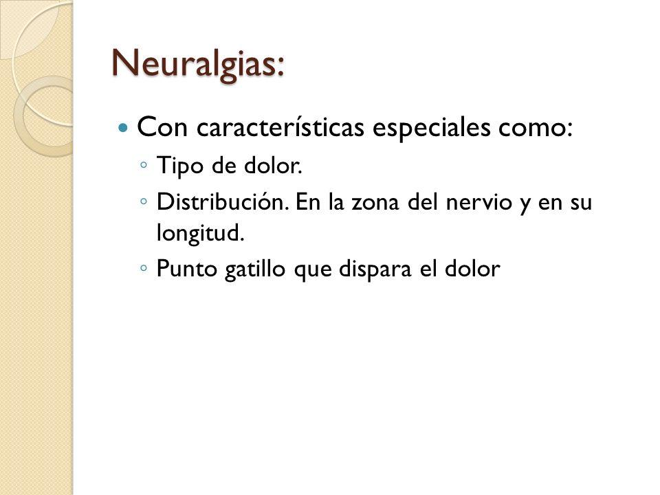 Neuralgias: Con características especiales como: Tipo de dolor. Distribución. En la zona del nervio y en su longitud. Punto gatillo que dispara el dol