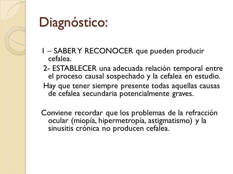 Diagnóstico: 1 – SABER Y RECONOCER que pueden producir cefalea. 2- ESTABLECER una adecuada relación temporal entre el proceso causal sospechado y la c