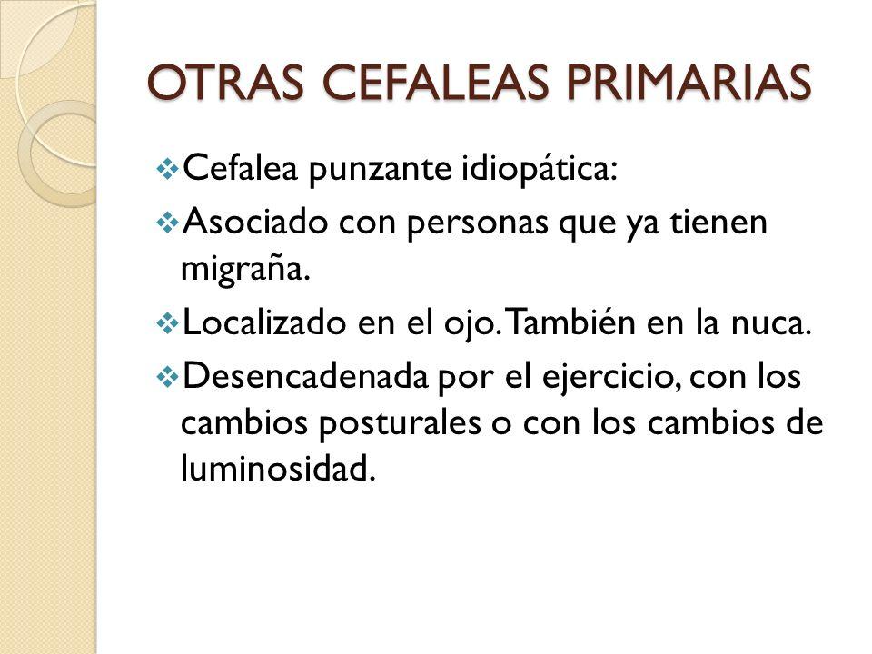 OTRAS CEFALEAS PRIMARIAS Cefalea punzante idiopática: Asociado con personas que ya tienen migraña. Localizado en el ojo. También en la nuca. Desencade