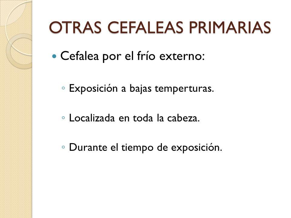 OTRAS CEFALEAS PRIMARIAS Cefalea por el frío externo: Exposición a bajas temperturas. Localizada en toda la cabeza. Durante el tiempo de exposición.