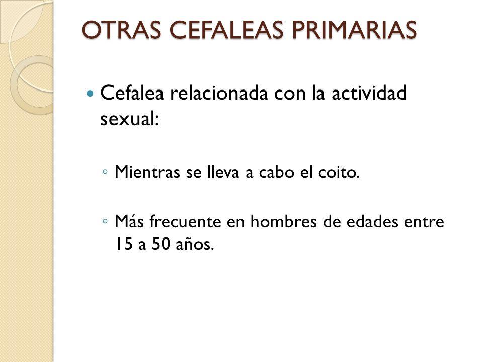 OTRAS CEFALEAS PRIMARIAS Cefalea relacionada con la actividad sexual: Mientras se lleva a cabo el coito. Más frecuente en hombres de edades entre 15 a
