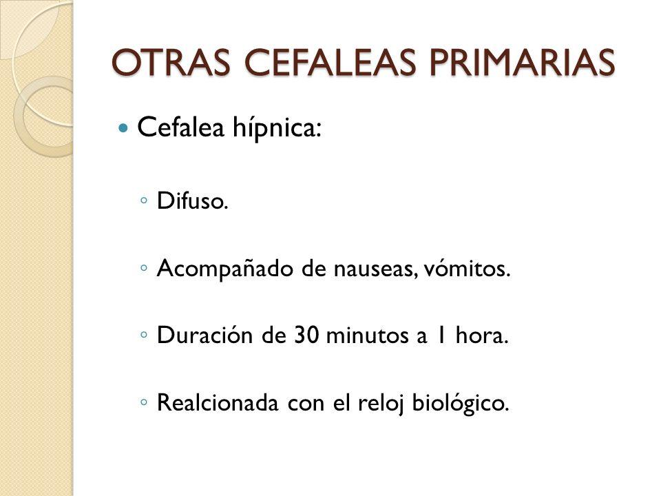 OTRAS CEFALEAS PRIMARIAS Cefalea hípnica: Difuso. Acompañado de nauseas, vómitos. Duración de 30 minutos a 1 hora. Realcionada con el reloj biológico.