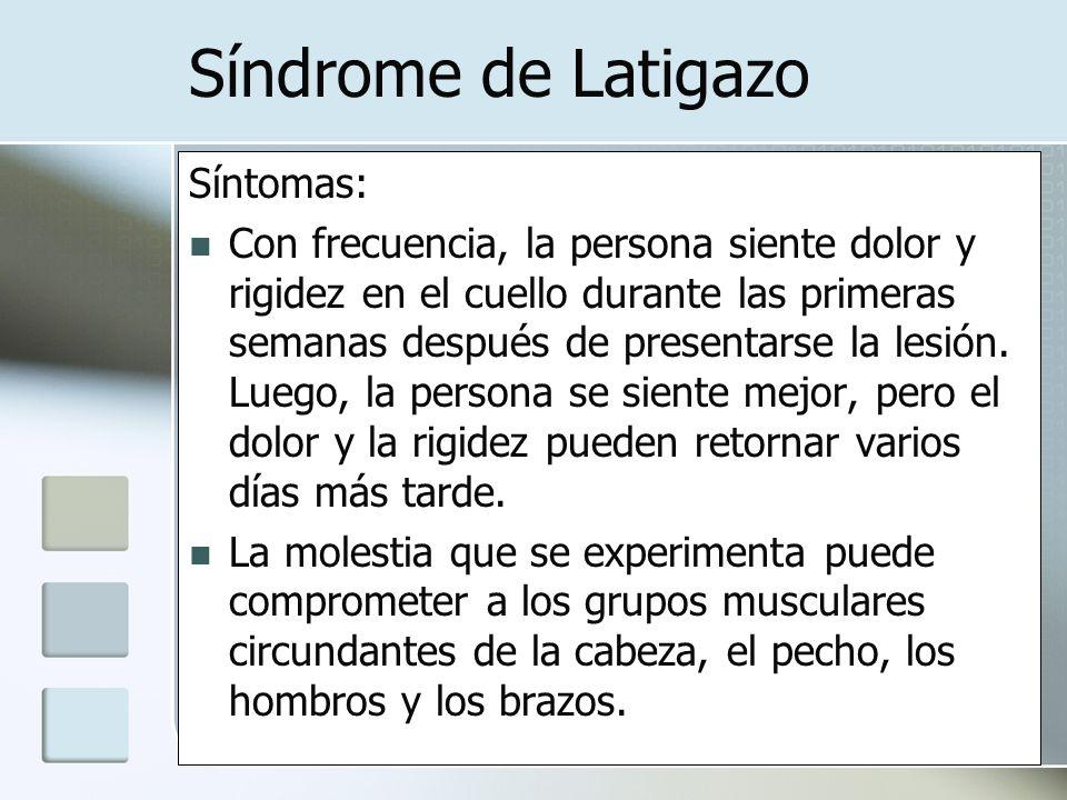 Síndrome de Latigazo Síntomas: Con frecuencia, la persona siente dolor y rigidez en el cuello durante las primeras semanas después de presentarse la l