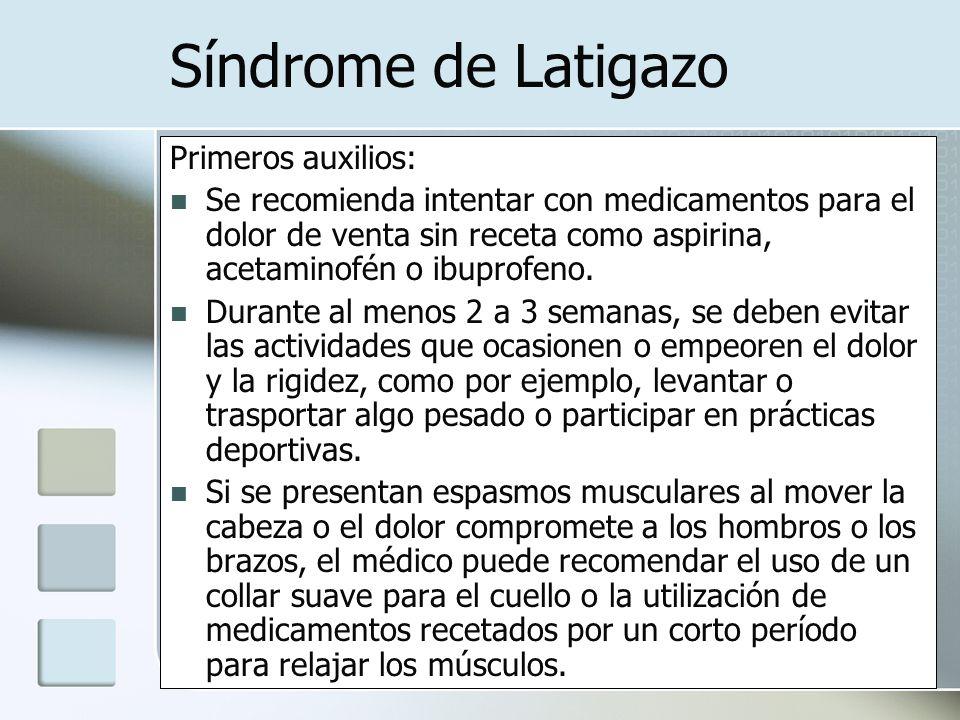 Síndrome de Latigazo Primeros auxilios: Se recomienda intentar con medicamentos para el dolor de venta sin receta como aspirina, acetaminofén o ibupro