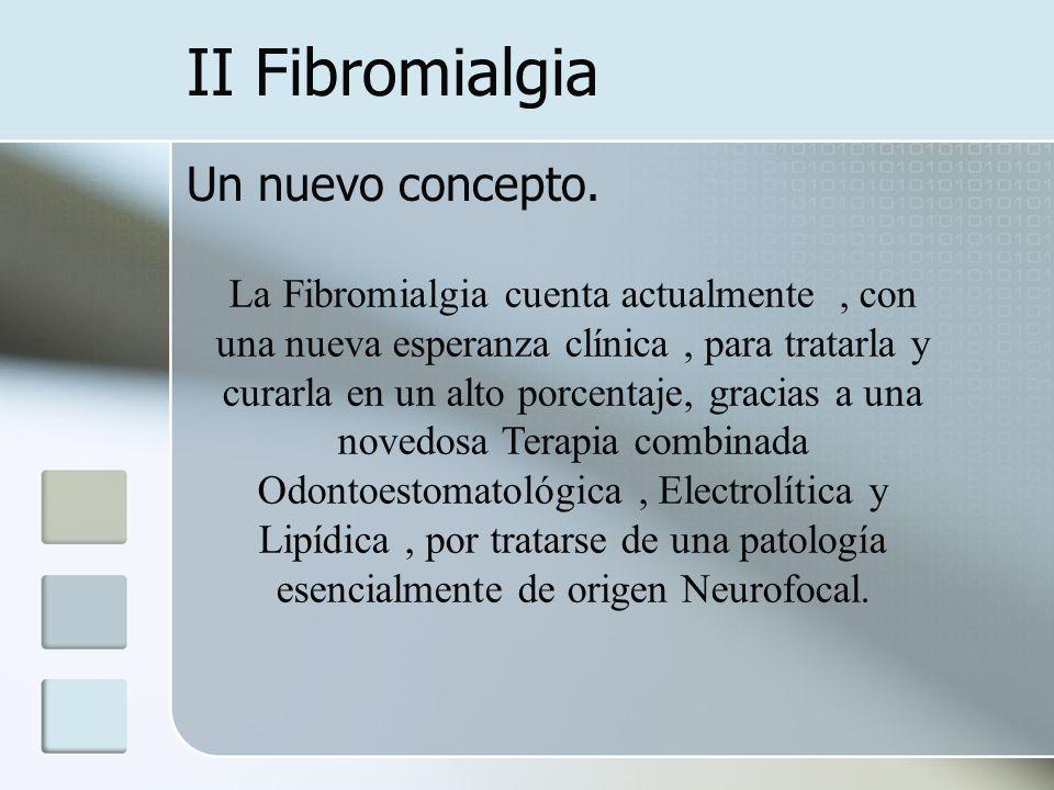 II Fibromialgia Un nuevo concepto. La Fibromialgia cuenta actualmente, con una nueva esperanza clínica, para tratarla y curarla en un alto porcentaje,
