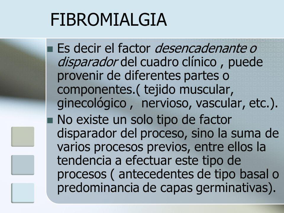FIBROMIALGIA Es decir el factor desencadenante o disparador del cuadro clínico, puede provenir de diferentes partes o componentes.( tejido muscular, g