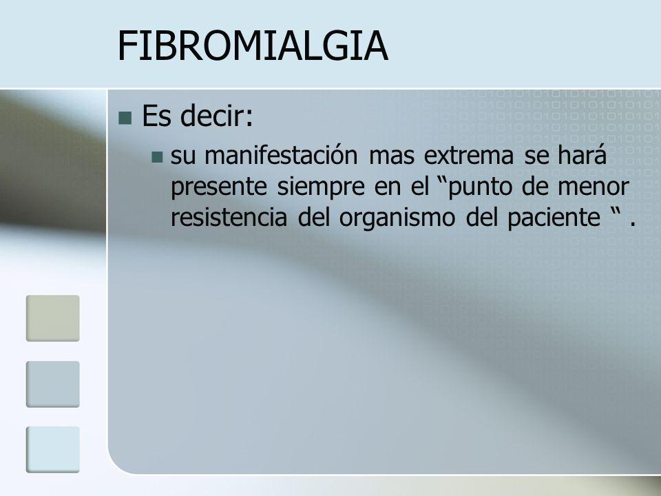 FIBROMIALGIA Es decir: su manifestación mas extrema se hará presente siempre en el punto de menor resistencia del organismo del paciente.