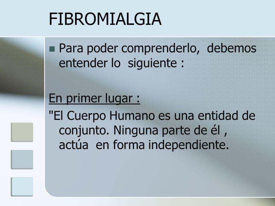 FIBROMIALGIA Para poder comprenderlo, debemos entender lo siguiente : En primer lugar :