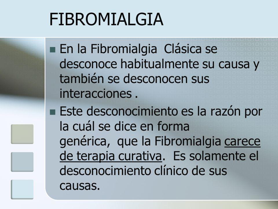 FIBROMIALGIA En la Fibromialgia Clásica se desconoce habitualmente su causa y también se desconocen sus interacciones. Este desconocimiento es la razó