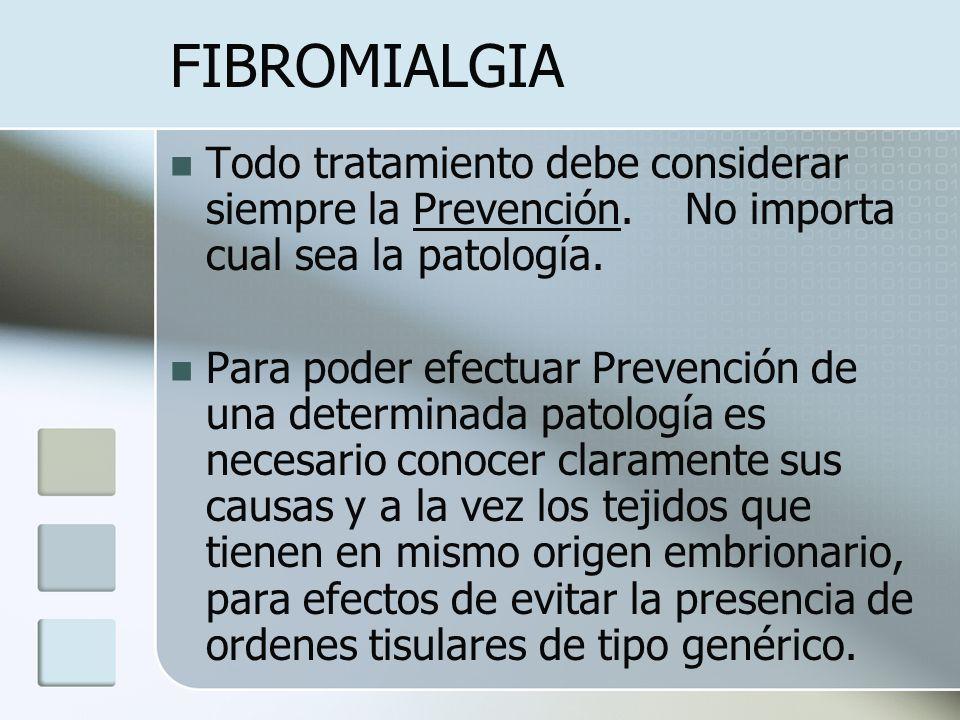 FIBROMIALGIA Todo tratamiento debe considerar siempre la Prevención. No importa cual sea la patología. Para poder efectuar Prevención de una determina