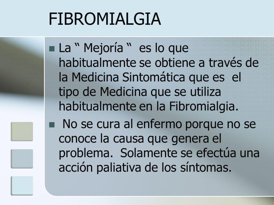 FIBROMIALGIA La Mejoría es lo que habitualmente se obtiene a través de la Medicina Sintomática que es el tipo de Medicina que se utiliza habitualmente