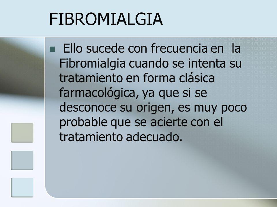 FIBROMIALGIA Ello sucede con frecuencia en la Fibromialgia cuando se intenta su tratamiento en forma clásica farmacológica, ya que si se desconoce su