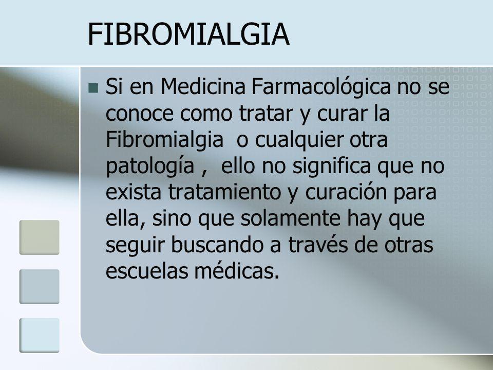 FIBROMIALGIA Si en Medicina Farmacológica no se conoce como tratar y curar la Fibromialgia o cualquier otra patología, ello no significa que no exista