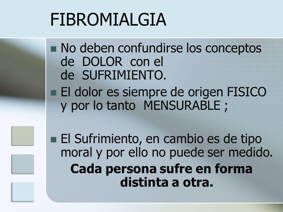 FIBROMIALGIA No deben confundirse los conceptos de DOLOR con el de SUFRIMIENTO. El dolor es siempre de origen FISICO y por lo tanto MENSURABLE ; El Su