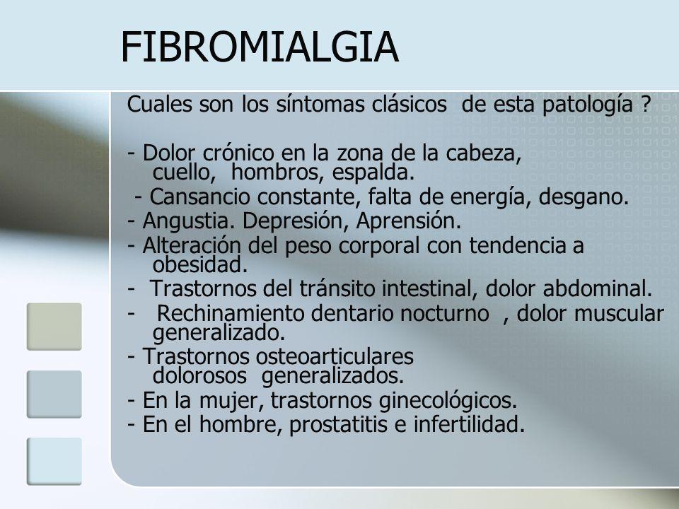 FIBROMIALGIA Cuales son los síntomas clásicos de esta patología ? - Dolor crónico en la zona de la cabeza, cuello, hombros, espalda. - Cansancio const