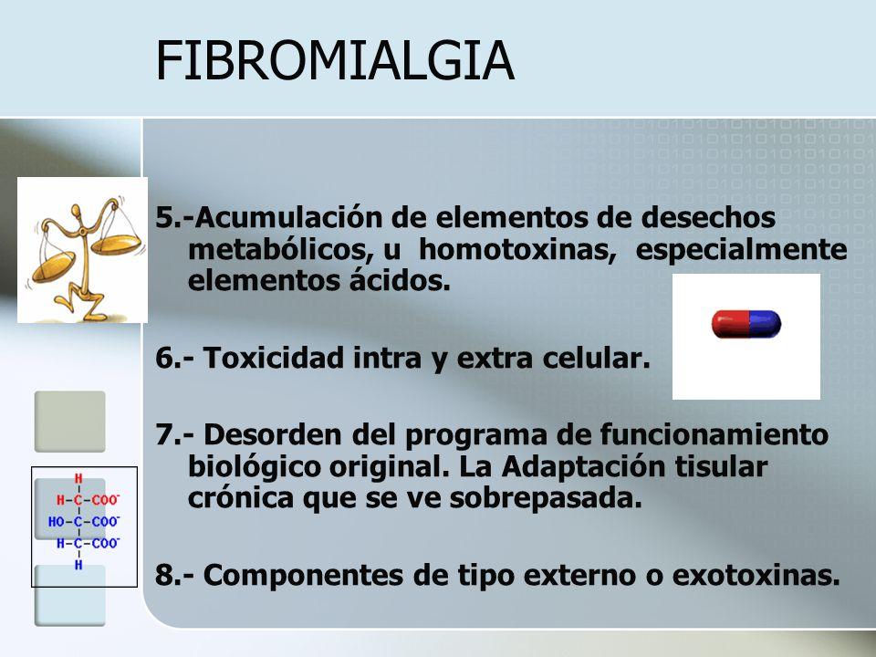 FIBROMIALGIA 5.-Acumulación de elementos de desechos metabólicos, u homotoxinas, especialmente elementos ácidos. 6.- Toxicidad intra y extra celular.