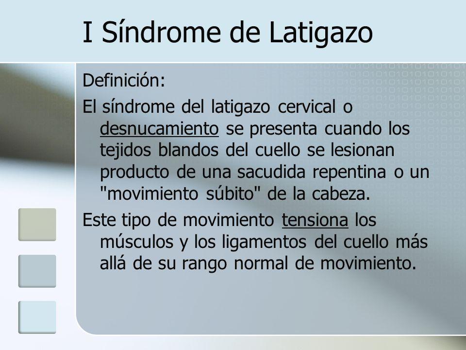 I Síndrome de Latigazo Definición: El síndrome del latigazo cervical o desnucamiento se presenta cuando los tejidos blandos del cuello se lesionan pro