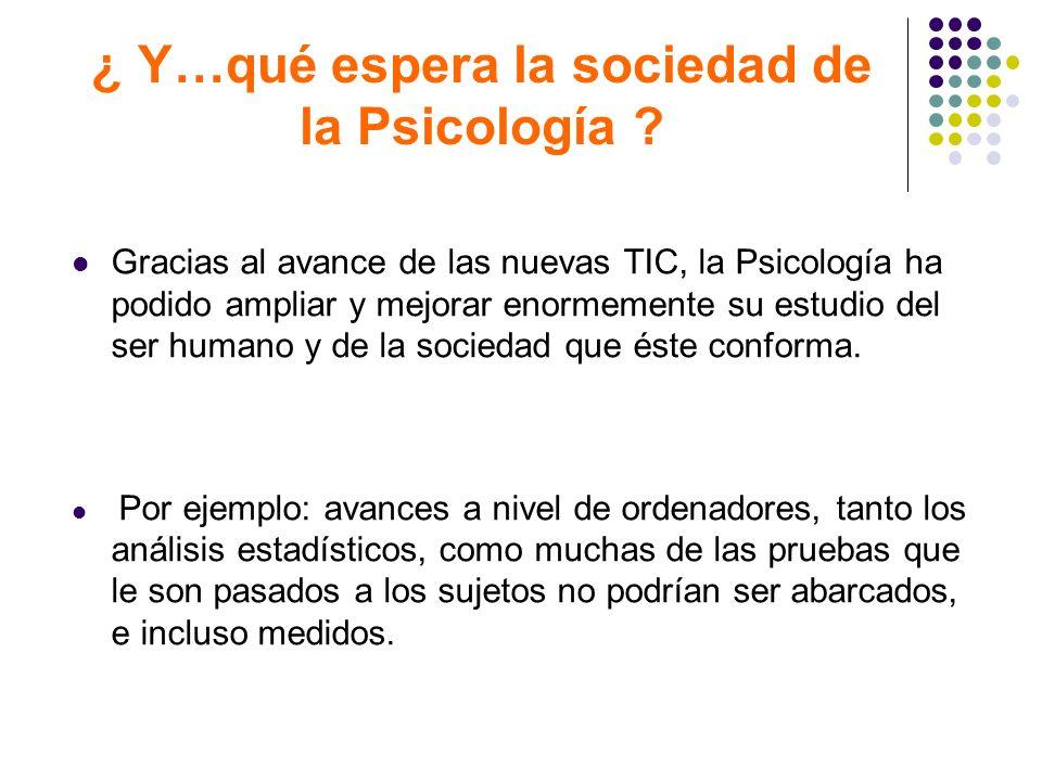 ¿ Y…qué espera la sociedad de la Psicología ? Gracias al avance de las nuevas TIC, la Psicología ha podido ampliar y mejorar enormemente su estudio de