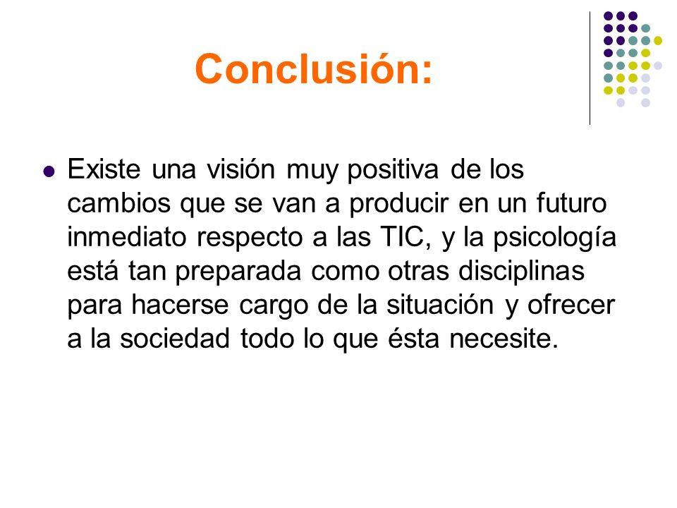 Conclusión: Existe una visión muy positiva de los cambios que se van a producir en un futuro inmediato respecto a las TIC, y la psicología está tan pr