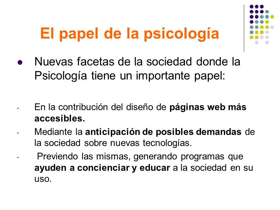 El papel de la psicología Nuevas facetas de la sociedad donde la Psicología tiene un importante papel: - En la contribución del diseño de páginas web