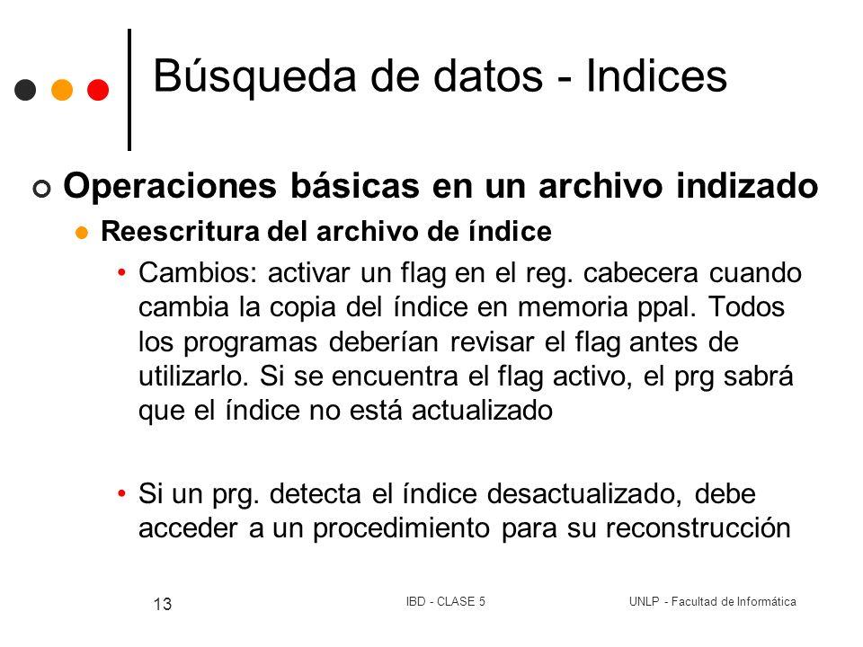 UNLP - Facultad de InformáticaIBD - CLASE 5 13 Búsqueda de datos - Indices Operaciones básicas en un archivo indizado Reescritura del archivo de índic