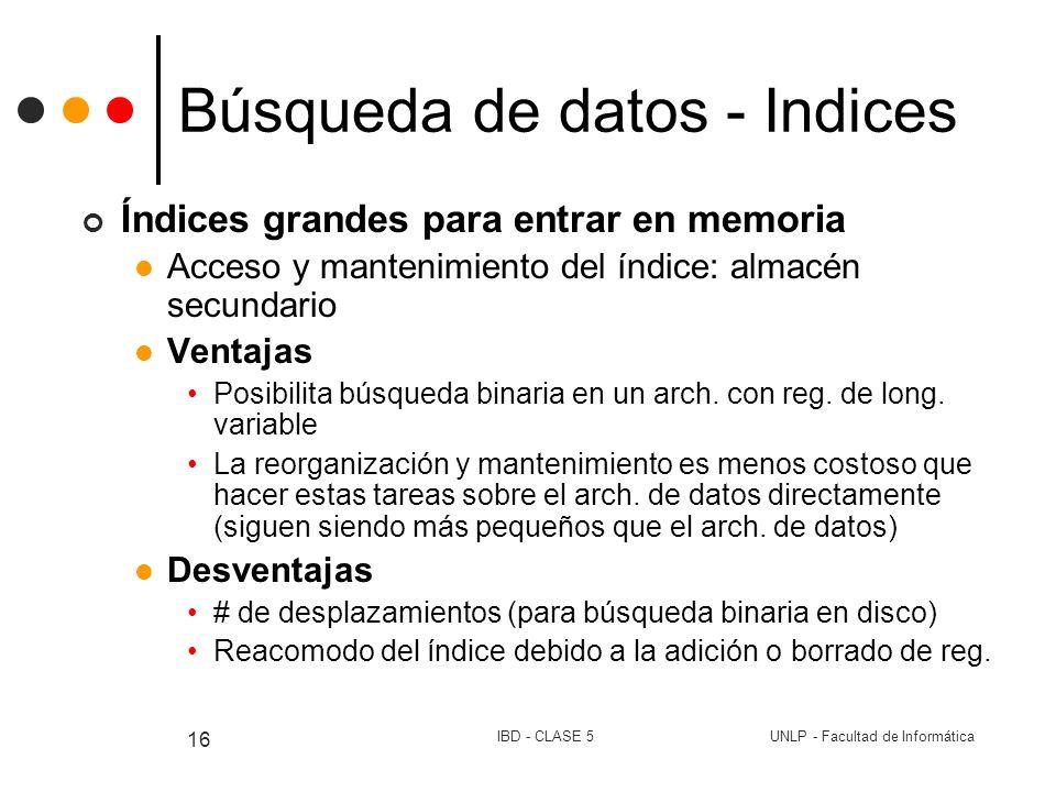 UNLP - Facultad de InformáticaIBD - CLASE 5 16 Búsqueda de datos - Indices Índices grandes para entrar en memoria Acceso y mantenimiento del índice: a