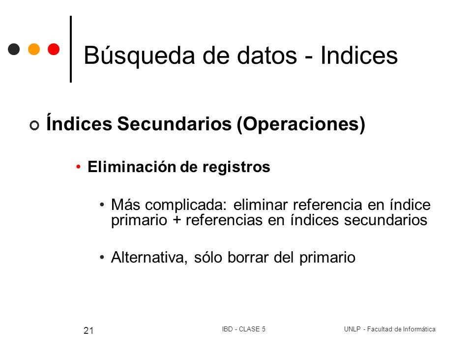 UNLP - Facultad de InformáticaIBD - CLASE 5 21 Búsqueda de datos - Indices Índices Secundarios (Operaciones) Eliminación de registros Más complicada: