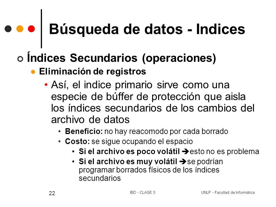 UNLP - Facultad de InformáticaIBD - CLASE 5 22 Búsqueda de datos - Indices Índices Secundarios (operaciones) Eliminación de registros Así, el indice p