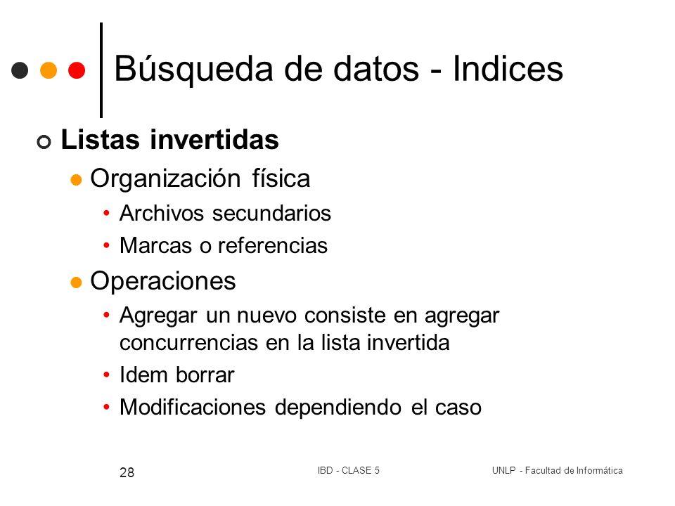 UNLP - Facultad de InformáticaIBD - CLASE 5 28 Búsqueda de datos - Indices Listas invertidas Organización física Archivos secundarios Marcas o referen