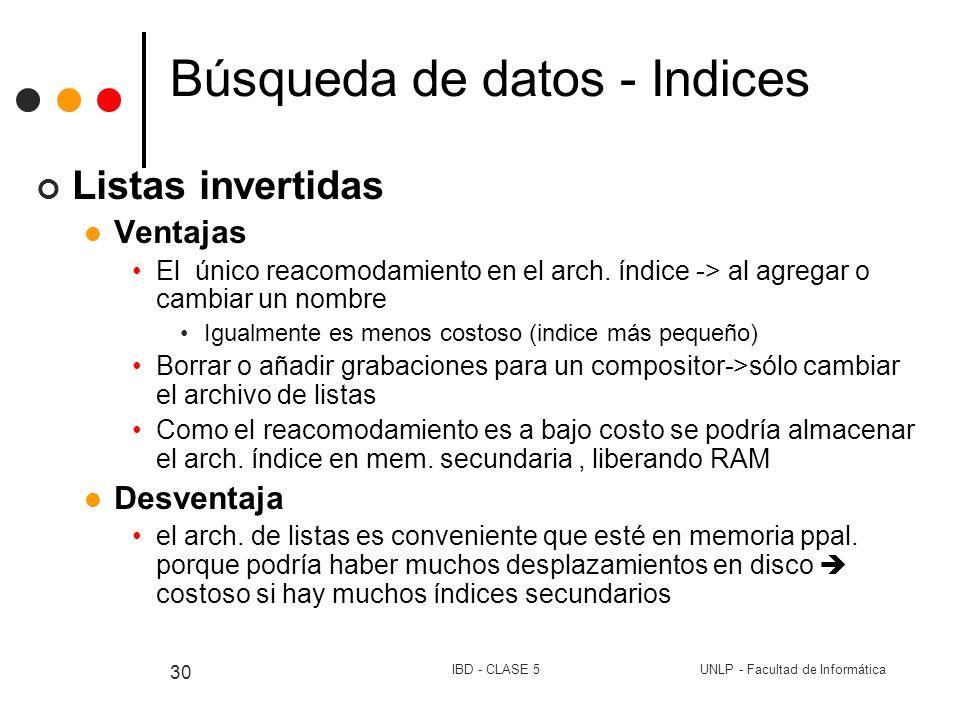 UNLP - Facultad de InformáticaIBD - CLASE 5 30 Búsqueda de datos - Indices Listas invertidas Ventajas El único reacomodamiento en el arch. índice -> a