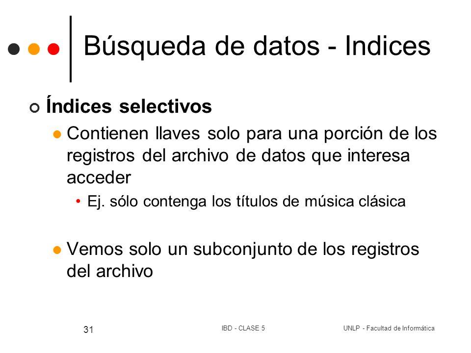 UNLP - Facultad de InformáticaIBD - CLASE 5 31 Búsqueda de datos - Indices Índices selectivos Contienen llaves solo para una porción de los registros