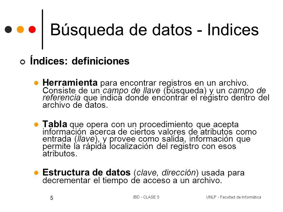 UNLP - Facultad de InformáticaIBD - CLASE 5 6 Búsqueda de datos - Indices Índice: equivale a índice temático de un libro (tema, #hoja) (clave, NRR/distancia en bytes) Estructura más simple es un árbol Característica fundamental Permite imponer orden en un archivo sin que realmente este se reacomode Varias posibilidades Una: tantas entradas como tenga el archivo de datos.