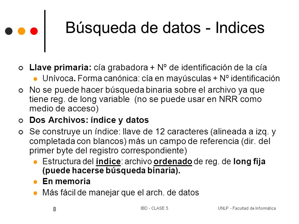 UNLP - Facultad de InformáticaIBD - CLASE 5 29 Búsqueda de datos - Indices NRRArchivo de índice secundario NRRArch de listas de llaves primarias 0BEETHOVEN30LON2312 1COREA21RCA2626 2DVORAK72WAR23699 3PROKOFIEV103ANG37958 4RIMSKY-KORSAKOV64COL38358 5SPRINGSTEEN45DG188071 6SWET HONEY IN...96MER76016 7COL31809 8DG1392015 9FF245 10ANG361930