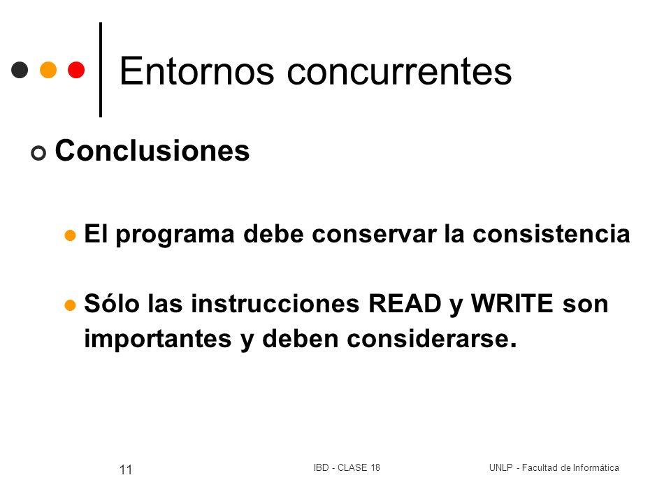 UNLP - Facultad de InformáticaIBD - CLASE 18 11 Entornos concurrentes Conclusiones El programa debe conservar la consistencia Sólo las instrucciones R