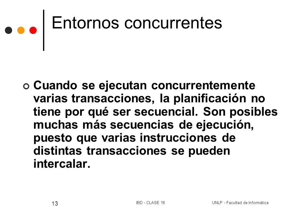 UNLP - Facultad de InformáticaIBD - CLASE 18 13 Entornos concurrentes Cuando se ejecutan concurrentemente varias transacciones, la planificación no ti