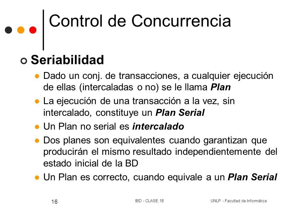 UNLP - Facultad de InformáticaIBD - CLASE 18 16 Control de Concurrencia Seriabilidad Dado un conj. de transacciones, a cualquier ejecución de ellas (i
