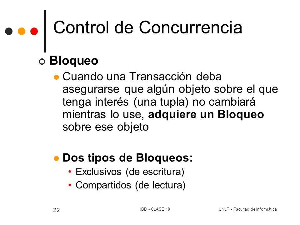 UNLP - Facultad de InformáticaIBD - CLASE 18 22 Control de Concurrencia Bloqueo Cuando una Transacción deba asegurarse que algún objeto sobre el que t