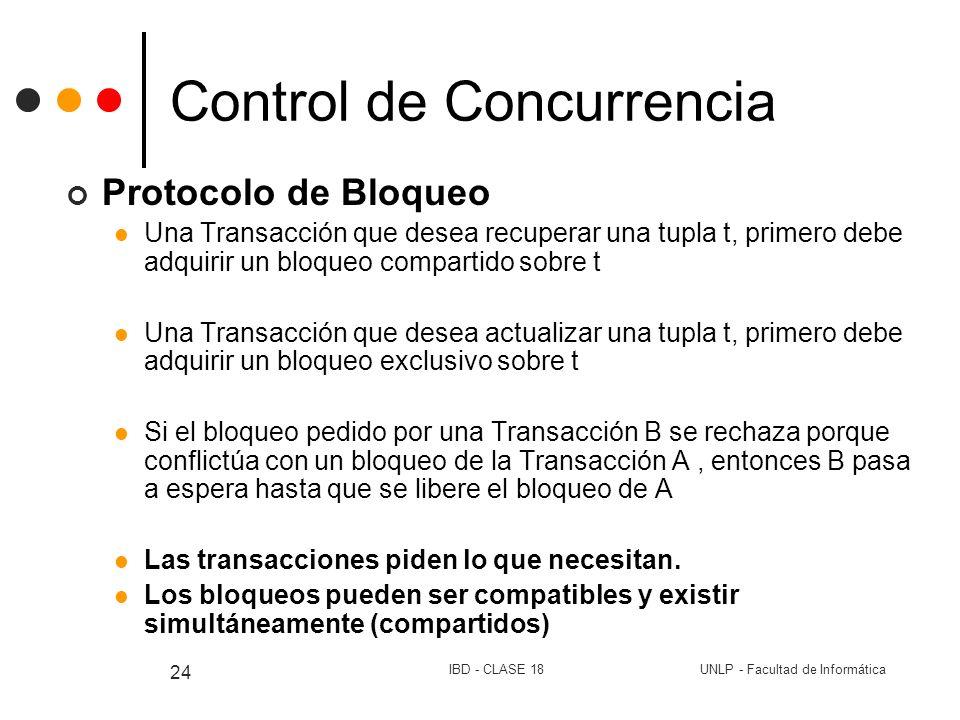 UNLP - Facultad de InformáticaIBD - CLASE 18 24 Control de Concurrencia Protocolo de Bloqueo Una Transacción que desea recuperar una tupla t, primero