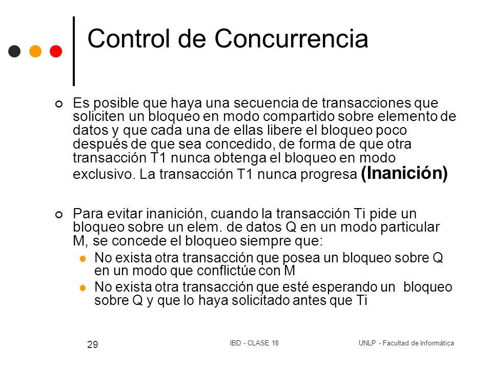 UNLP - Facultad de InformáticaIBD - CLASE 18 29 Control de Concurrencia Es posible que haya una secuencia de transacciones que soliciten un bloqueo en