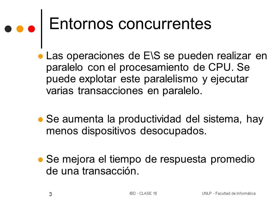 UNLP - Facultad de InformáticaIBD - CLASE 18 4 Entornos concurrentes Varias transacciones ejecutándose simultáneamente compartiendo recursos.