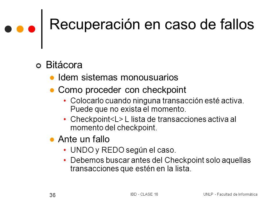 UNLP - Facultad de InformáticaIBD - CLASE 18 36 Recuperación en caso de fallos Bitácora Idem sistemas monousuarios Como proceder con checkpoint Coloca